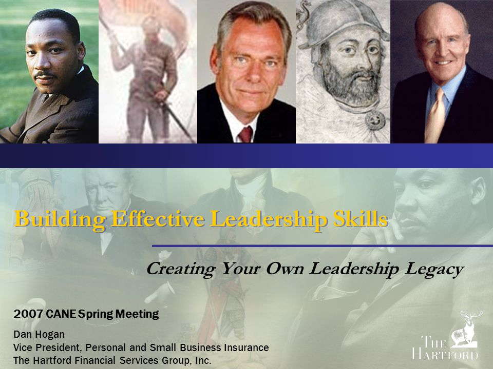 Building Effective Leadership Skills Creating Your Own Leadership Legacy 2007 CANE Spring Meeting Dan Hogan Vice President, Personal and Small Business Insurance The Hartford Financial Services Group, Inc.