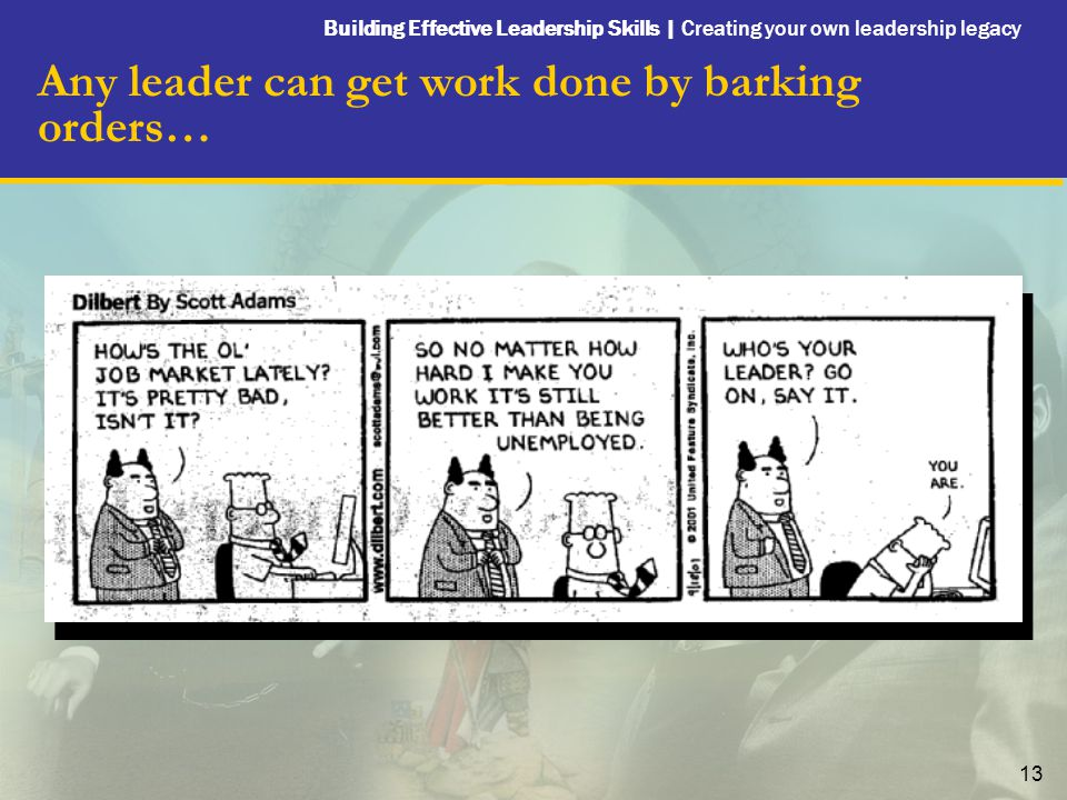 Building Effective Leadership Skills | Creating your own leadership legacy 13 Any leader can get work done by barking orders…
