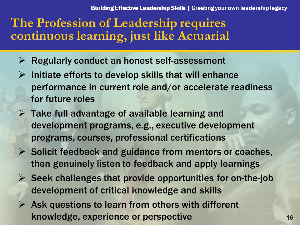 Building Effective Leadership Skills | Creating your own leadership legacy 16 The Profession of Leadership requires continuous learning, just like Actuarial  Regularly conduct an honest self-assessment  Initiate efforts to develop skills that will enhance performance in current role and/or accelerate readiness for future roles  Take full advantage of available learning and development programs, e.g., executive development programs, courses, professional certifications  Solicit feedback and guidance from mentors or coaches, then genuinely listen to feedback and apply learnings  Seek challenges that provide opportunities for on-the-job development of critical knowledge and skills  Ask questions to learn from others with different knowledge, experience or perspective