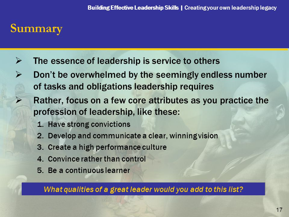 Building Effective Leadership Skills | Creating your own leadership legacy 17 Summary  The essence of leadership is service to others  Don't be over