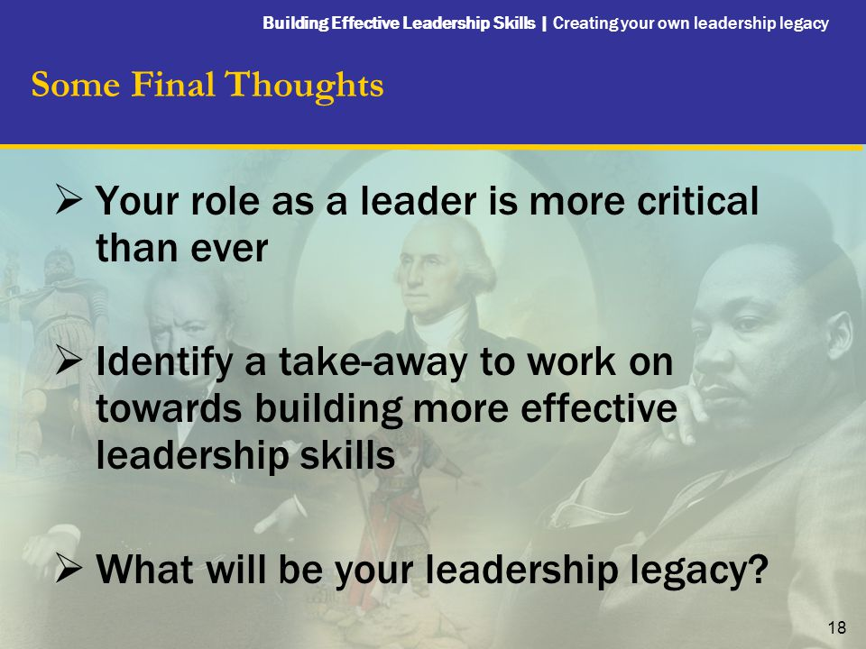 Building Effective Leadership Skills | Creating your own leadership legacy 18 Some Final Thoughts  Your role as a leader is more critical than ever  Identify a take-away to work on towards building more effective leadership skills  What will be your leadership legacy?