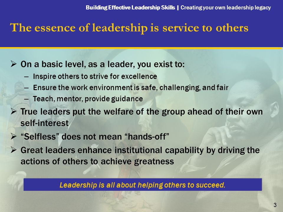 Building Effective Leadership Skills | Creating your own leadership legacy 3 The essence of leadership is service to others  On a basic level, as a leader, you exist to: – Inspire others to strive for excellence – Ensure the work environment is safe, challenging, and fair – Teach, mentor, provide guidance  True leaders put the welfare of the group ahead of their own self-interest  Selfless does not mean hands-off  Great leaders enhance institutional capability by driving the actions of others to achieve greatness Leadership is all about helping others to succeed.