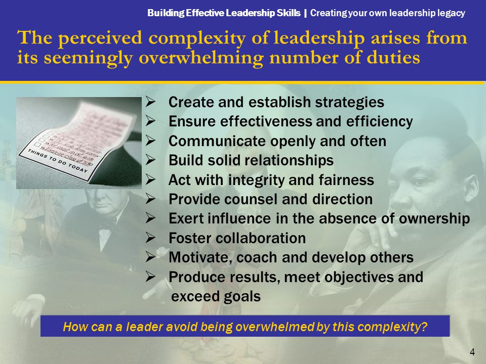 Building Effective Leadership Skills   Creating your own leadership legacy 5 Focusing on a few key qualities and incorporating them into every action simplifies the act of leading others, and increases leadership effectiveness  There is no standardized approach to effective leadership  Your effectiveness as a leader is directly proportional to how well the key qualities you focus on align with your values and your personality  My five qualities of a great leader are: 1.Maintains and demonstrates strong convictions 2.Develops and communicates a clear, winning vision 3.Creates a high performance culture 4.Convinces rather than controls 5.Continually learns