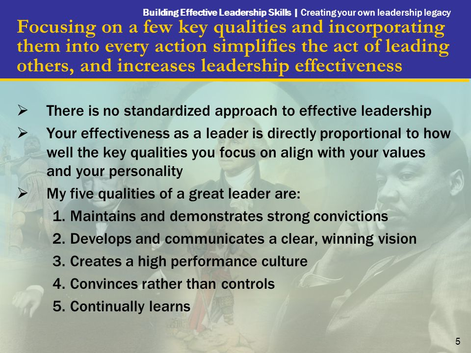 Building Effective Leadership Skills | Creating your own leadership legacy 5 Focusing on a few key qualities and incorporating them into every action simplifies the act of leading others, and increases leadership effectiveness  There is no standardized approach to effective leadership  Your effectiveness as a leader is directly proportional to how well the key qualities you focus on align with your values and your personality  My five qualities of a great leader are: 1.Maintains and demonstrates strong convictions 2.Develops and communicates a clear, winning vision 3.Creates a high performance culture 4.Convinces rather than controls 5.Continually learns
