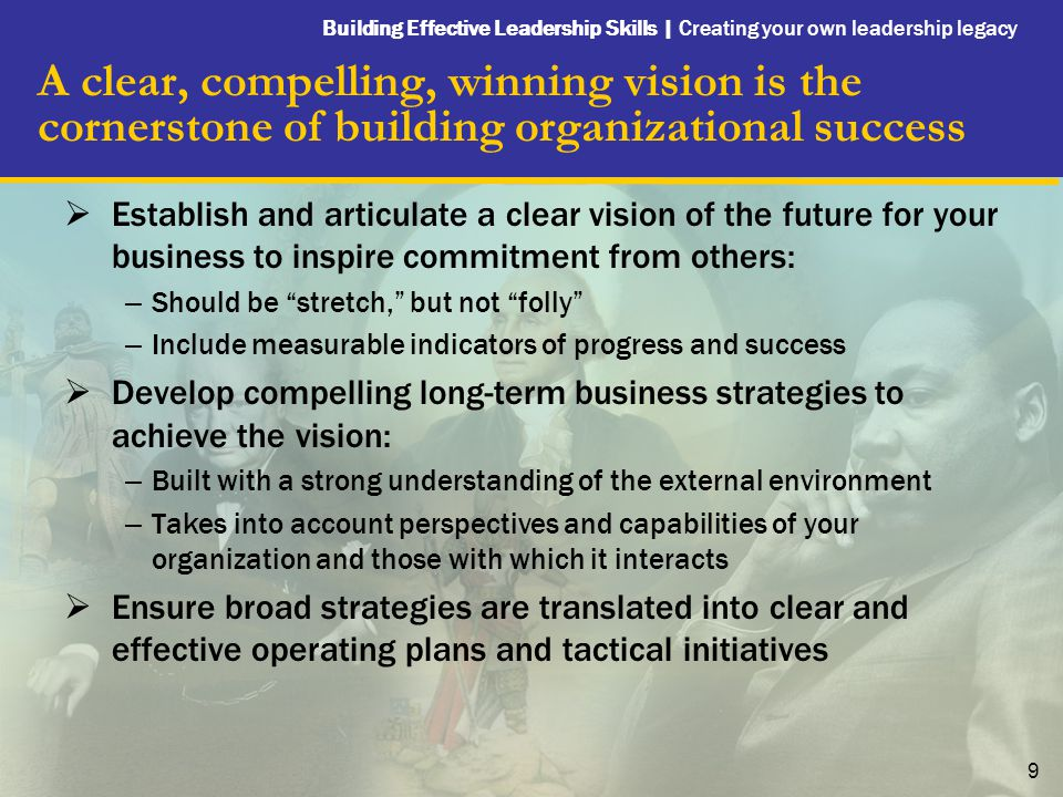 Building Effective Leadership Skills | Creating your own leadership legacy 9 A clear, compelling, winning vision is the cornerstone of building organi