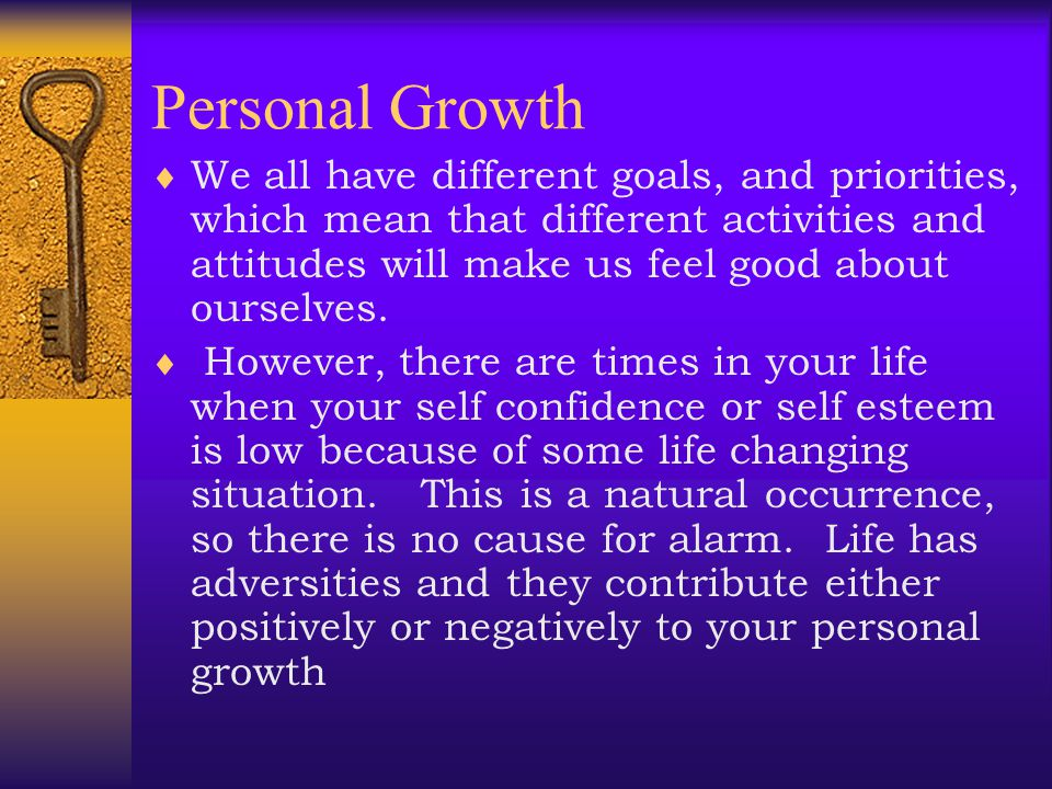 Personal Growth  What is the meaning of personal growth? - It is simply the growth of self The most important realization that an individual can make