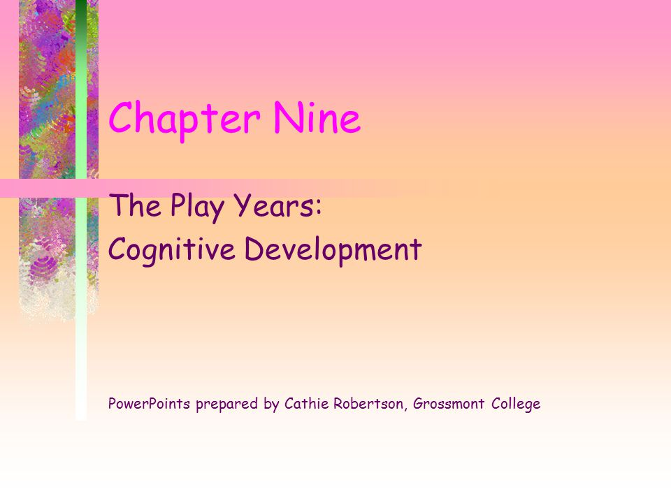 Chapter Nine The Play Years: Cognitive Development PowerPoints prepared by Cathie Robertson, Grossmont College