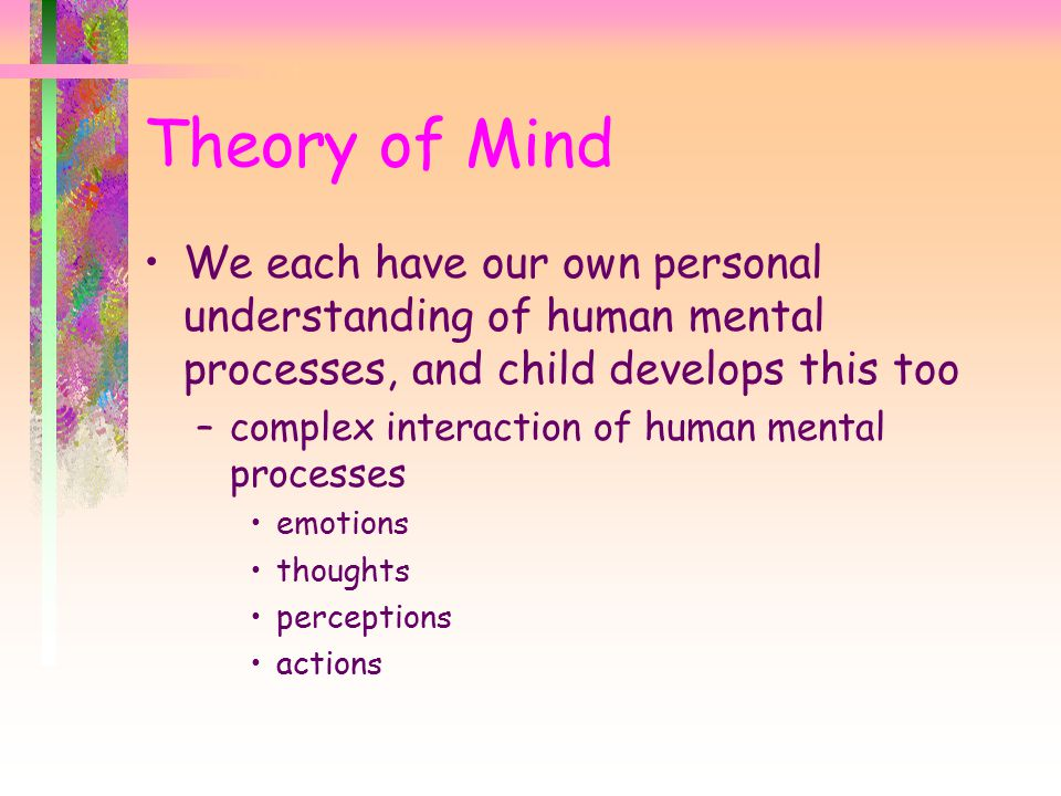 Theory of Mind We each have our own personal understanding of human mental processes, and child develops this too –complex interaction of human mental processes emotions thoughts perceptions actions