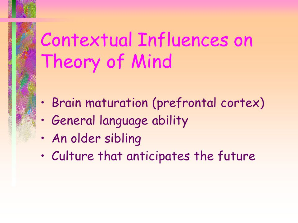 Contextual Influences on Theory of Mind Brain maturation (prefrontal cortex) General language ability An older sibling Culture that anticipates the future