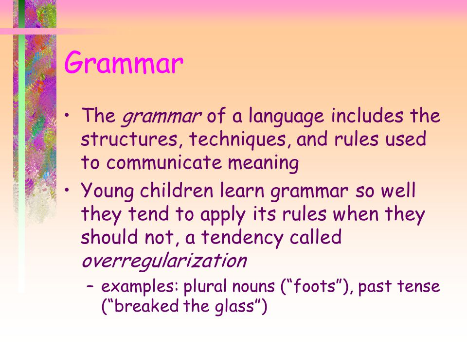 The grammar of a language includes the structures, techniques, and rules used to communicate meaning Young children learn grammar so well they tend to apply its rules when they should not, a tendency called overregularization –examples: plural nouns ( foots ), past tense ( breaked the glass ) Grammar