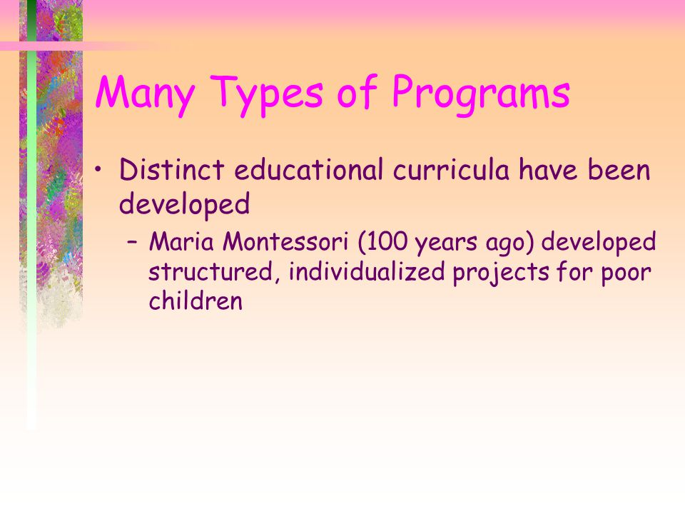 Many Types of Programs Distinct educational curricula have been developed –Maria Montessori (100 years ago) developed structured, individualized projects for poor children