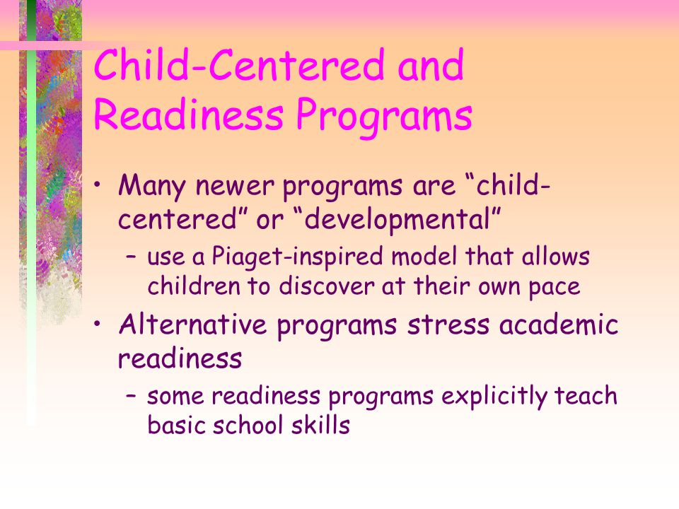 Many newer programs are child- centered or developmental –use a Piaget-inspired model that allows children to discover at their own pace Alternative programs stress academic readiness –some readiness programs explicitly teach basic school skills Child-Centered and Readiness Programs
