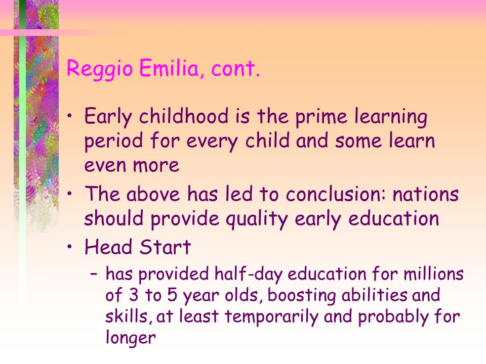 Early childhood is the prime learning period for every child and some learn even more The above has led to conclusion: nations should provide quality early education Head Start –has provided half-day education for millions of 3 to 5 year olds, boosting abilities and skills, at least temporarily and probably for longer Reggio Emilia, cont.