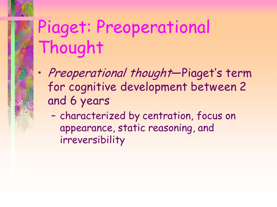 Piaget: Preoperational Thought Preoperational thought—Piaget's term for cognitive development between 2 and 6 years –characterized by centration, focus on appearance, static reasoning, and irreversibility