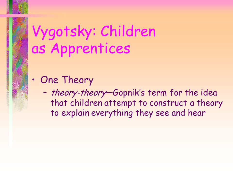 Vygotsky: Children as Apprentices One Theory –theory-theory—Gopnik's term for the idea that children attempt to construct a theory to explain everything they see and hear