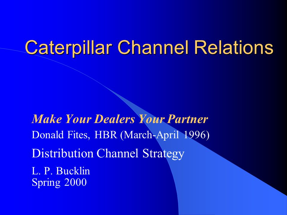 Caterpillar Channel Relations Make Your Dealers Your Partner Donald Fites, HBR (March-April 1996) Distribution Channel Strategy L. P. Bucklin Spring 2