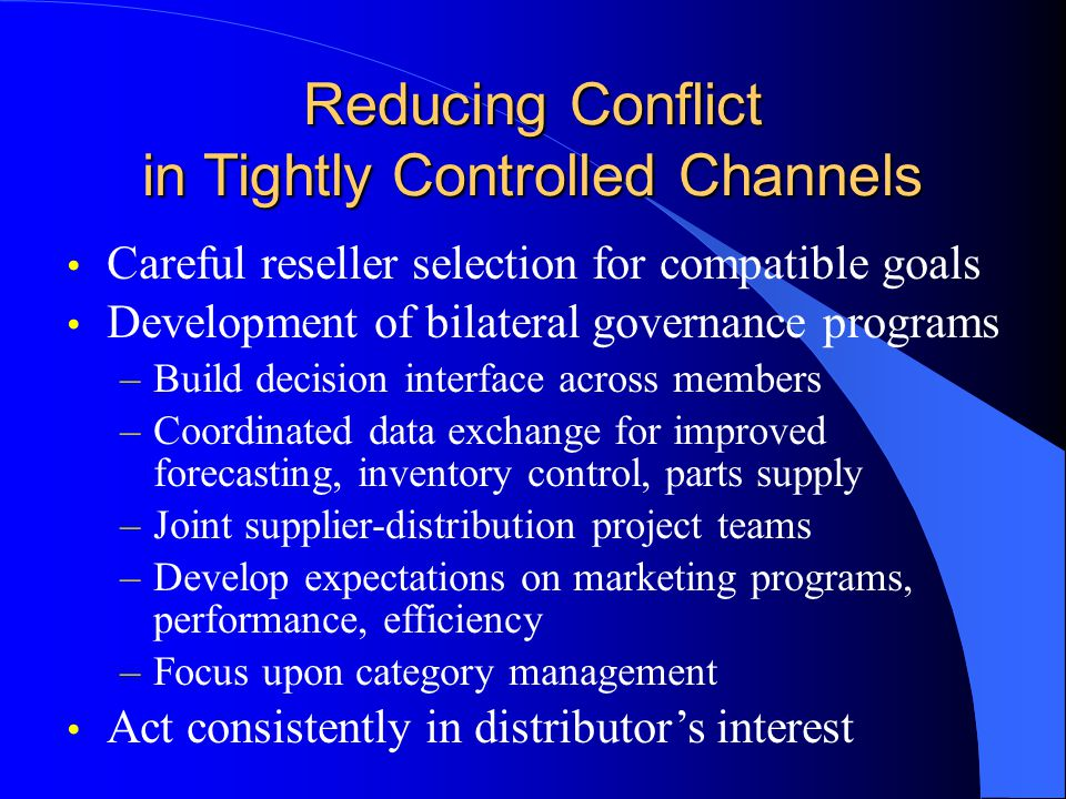 Reducing Conflict in Tightly Controlled Channels Careful reseller selection for compatible goals Development of bilateral governance programs –Build d