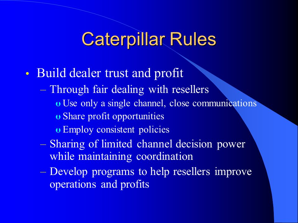 Caterpillar Rules Build dealer trust and profit –Through fair dealing with resellers Þ Use only a single channel, close communications Þ Share profit