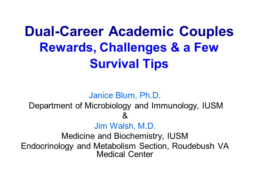 Dual-Career Academic Couples Rewards, Challenges & a Few Survival Tips Janice Blum, Ph.D. Department of Microbiology and Immunology, IUSM & Jim Walsh,