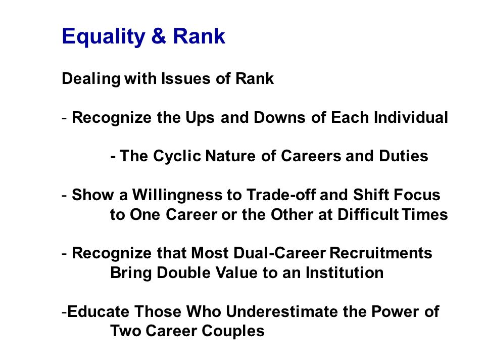 Equality & Rank Dealing with Issues of Rank - Recognize the Ups and Downs of Each Individual - The Cyclic Nature of Careers and Duties - Show a Willingness to Trade-off and Shift Focus to One Career or the Other at Difficult Times - Recognize that Most Dual-Career Recruitments Bring Double Value to an Institution -Educate Those Who Underestimate the Power of Two Career Couples