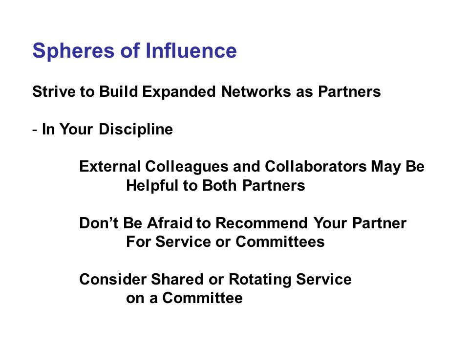 Spheres of Influence Strive to Build Expanded Networks as Partners - In Your Discipline External Colleagues and Collaborators May Be Helpful to Both Partners Don't Be Afraid to Recommend Your Partner For Service or Committees Consider Shared or Rotating Service on a Committee