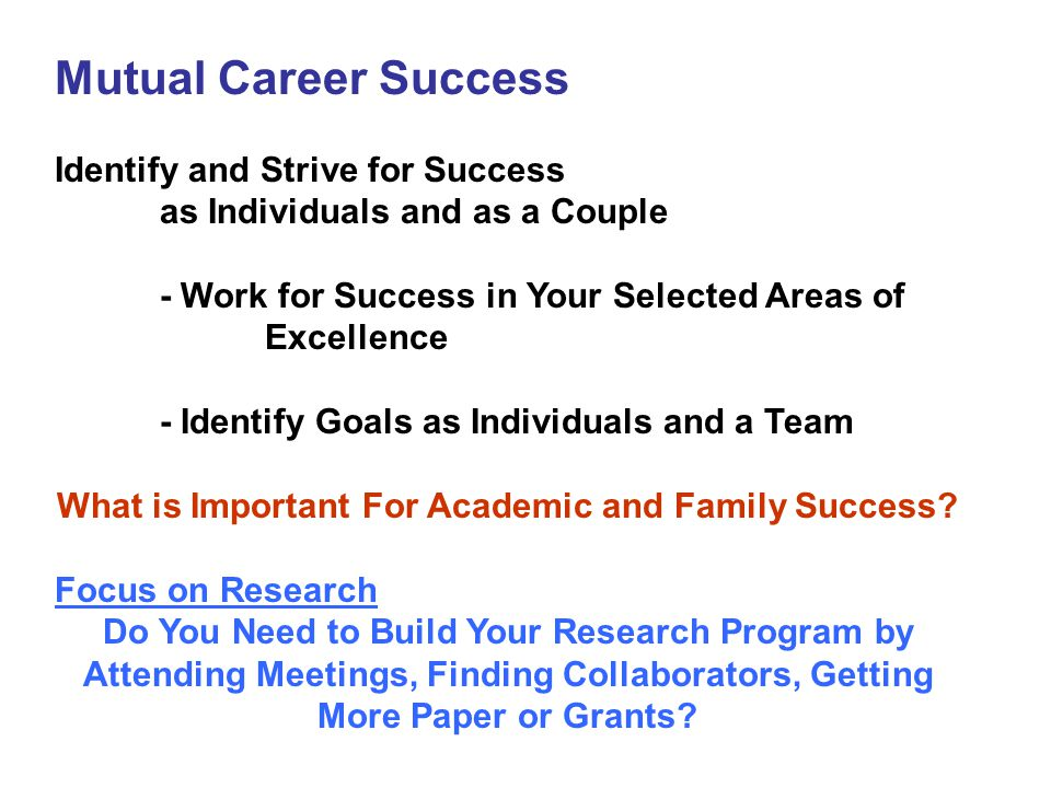 Mutual Career Success Identify and Strive for Success as Individuals and as a Couple - Work for Success in Your Selected Areas of Excellence - Identify Goals as Individuals and a Team What is Important For Academic and Family Success.