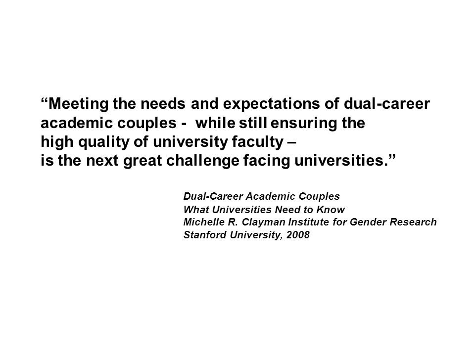 Meeting the needs and expectations of dual-career academic couples - while still ensuring the high quality of university faculty – is the next great challenge facing universities. Dual-Career Academic Couples What Universities Need to Know Michelle R.