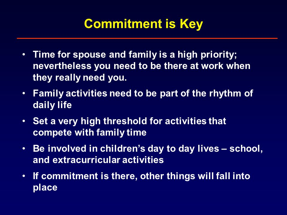 Commitment is Key Time for spouse and family is a high priority; nevertheless you need to be there at work when they really need you.