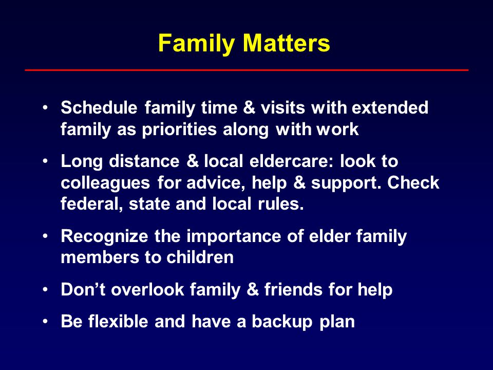 Family Matters Schedule family time & visits with extended family as priorities along with work Long distance & local eldercare: look to colleagues for advice, help & support.