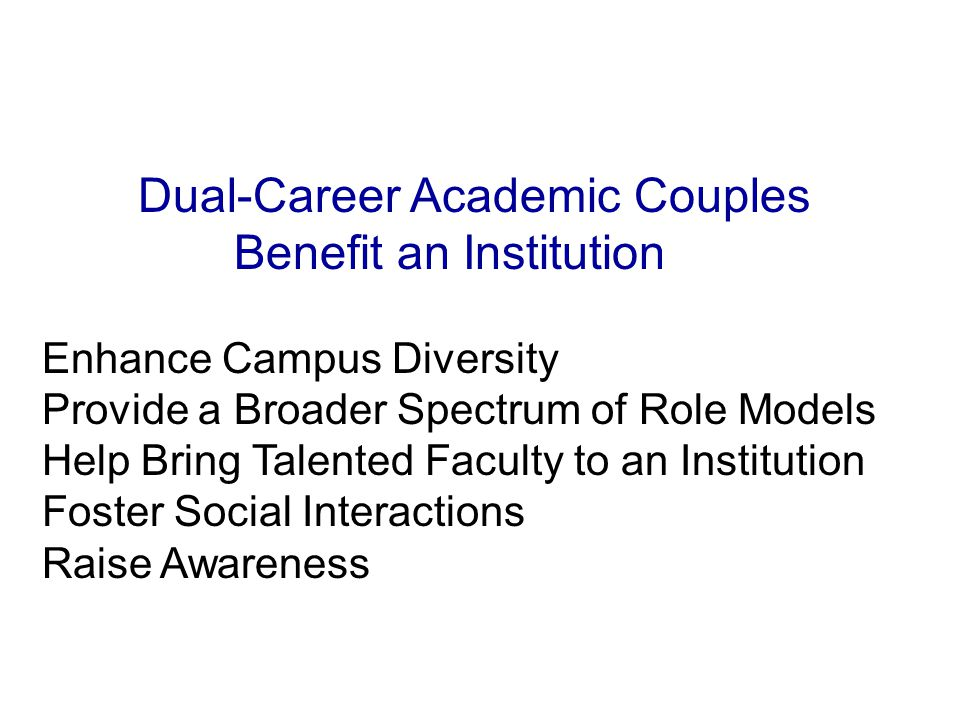 Dual-Career Academic Couples Benefit an Institution Enhance Campus Diversity Provide a Broader Spectrum of Role Models Help Bring Talented Faculty to