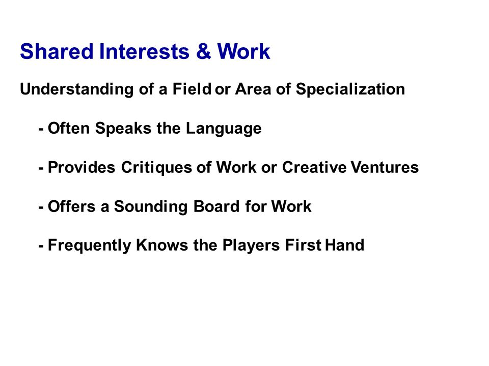Shared Interests & Work Understanding of a Field or Area of Specialization - Often Speaks the Language - Provides Critiques of Work or Creative Ventures - Offers a Sounding Board for Work - Frequently Knows the Players First Hand