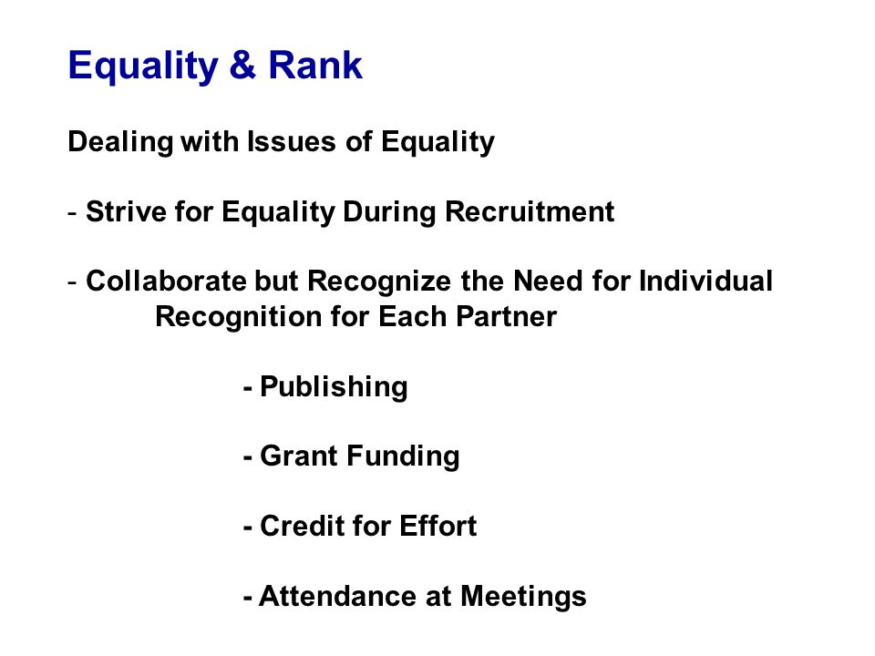 Equality & Rank Dealing with Issues of Equality - Strive for Equality During Recruitment - Collaborate but Recognize the Need for Individual Recognition for Each Partner - Publishing - Grant Funding - Credit for Effort - Attendance at Meetings