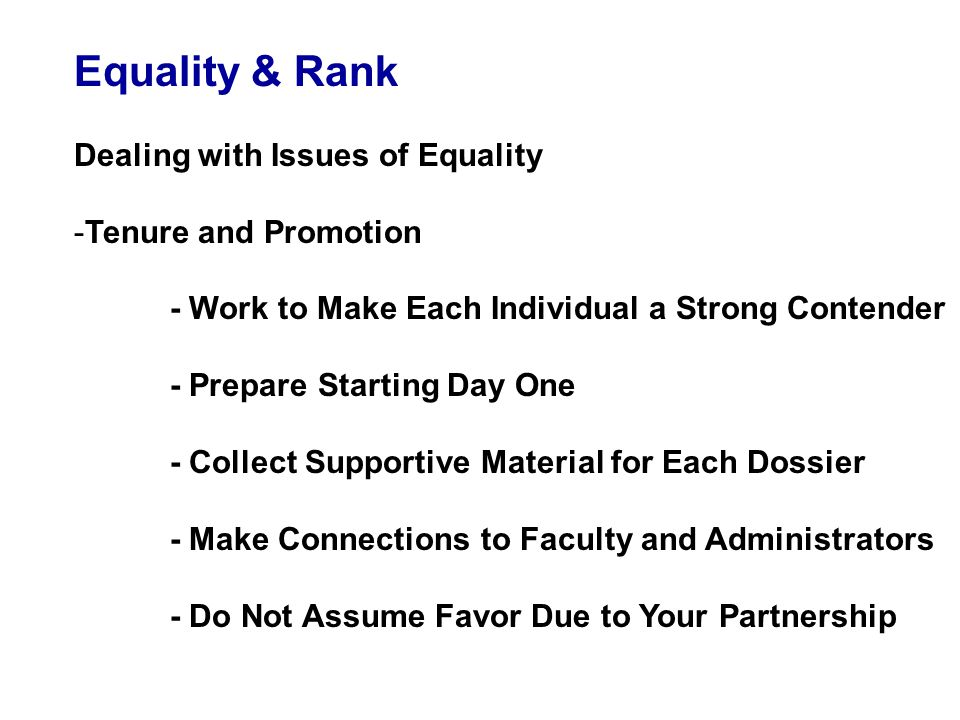 Equality & Rank Dealing with Issues of Equality -Tenure and Promotion - Work to Make Each Individual a Strong Contender - Prepare Starting Day One - Collect Supportive Material for Each Dossier - Make Connections to Faculty and Administrators - Do Not Assume Favor Due to Your Partnership
