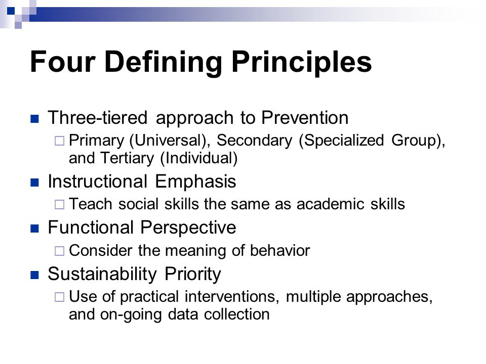 Four Defining Principles Three-tiered approach to Prevention  Primary (Universal), Secondary (Specialized Group), and Tertiary (Individual) Instructional Emphasis  Teach social skills the same as academic skills Functional Perspective  Consider the meaning of behavior Sustainability Priority  Use of practical interventions, multiple approaches, and on-going data collection