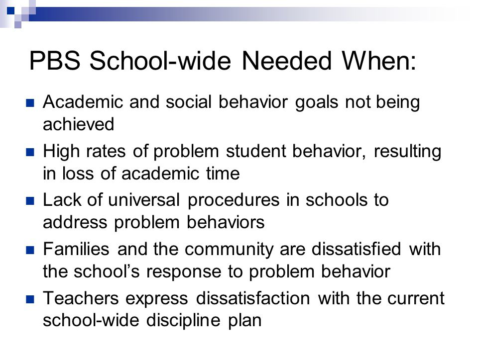 PBS School-wide Needed When: Academic and social behavior goals not being achieved High rates of problem student behavior, resulting in loss of academic time Lack of universal procedures in schools to address problem behaviors Families and the community are dissatisfied with the school's response to problem behavior Teachers express dissatisfaction with the current school-wide discipline plan