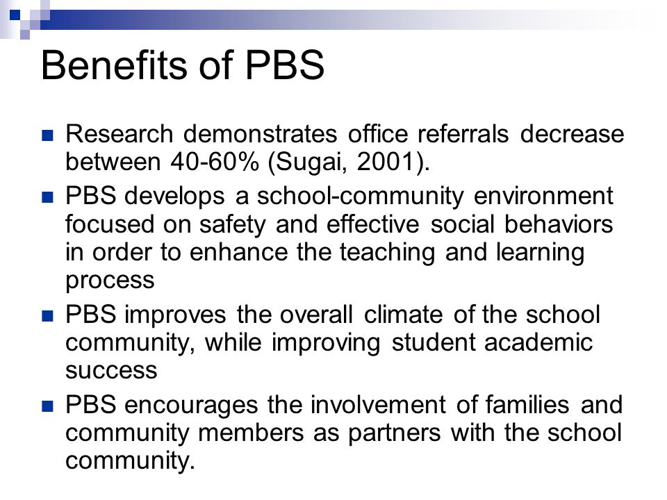 Benefits of PBS Research demonstrates office referrals decrease between 40-60% (Sugai, 2001).