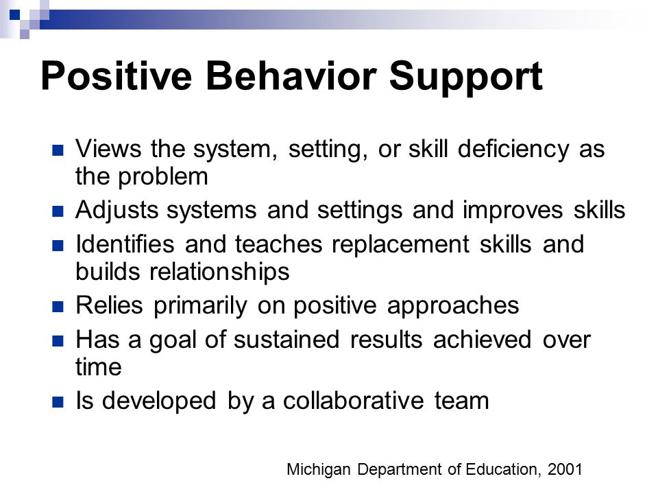 Positive Behavior Support Views the system, setting, or skill deficiency as the problem Adjusts systems and settings and improves skills Identifies and teaches replacement skills and builds relationships Relies primarily on positive approaches Has a goal of sustained results achieved over time Is developed by a collaborative team Michigan Department of Education, 2001