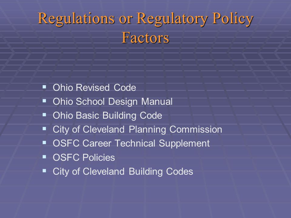 Regulations or Regulatory Policy Factors   Ohio Revised Code   Ohio School Design Manual   Ohio Basic Building Code   City of Cleveland Planning Commission   OSFC Career Technical Supplement   OSFC Policies   City of Cleveland Building Codes