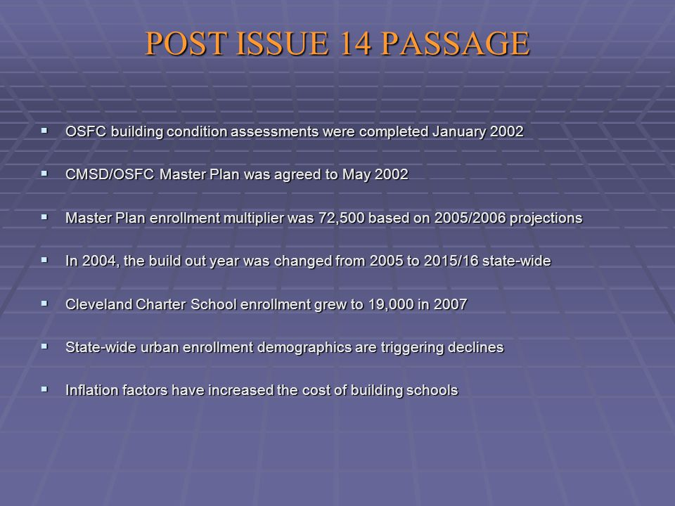 POST ISSUE 14 PASSAGE  OSFC building condition assessments were completed January 2002  CMSD/OSFC Master Plan was agreed to May 2002  Master Plan enrollment multiplier was 72,500 based on 2005/2006 projections  In 2004, the build out year was changed from 2005 to 2015/16 state-wide  Cleveland Charter School enrollment grew to 19,000 in 2007  State-wide urban enrollment demographics are triggering declines  Inflation factors have increased the cost of building schools