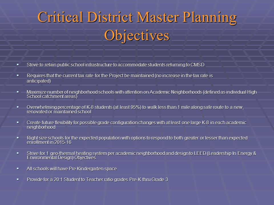 Critical District Master Planning Objectives  Strive to retain public school infrastructure to accommodate students returning to CMSD  Requires that the current tax rate for the Project be maintained (no increase in the tax rate is anticipated)  Maximize number of neighborhood schools with attention on Academic Neighborhoods (defined as individual High School catchment areas)  Overwhelming percentage of K-8 students (at least 95%) to walk less than 1 mile along safe route to a new, renovated or maintained school  Create future flexibility for possible grade configuration changes with at least one large K-8 in each academic neighborhood  Right size schools for the expected population with options to respond to both greater or lesser than expected enrollment in 2015-16  Strive for 1 geo-thermal heating system per academic neighborhood and design to LEED (Leadership In Energy & Environmental Design) Objectives.