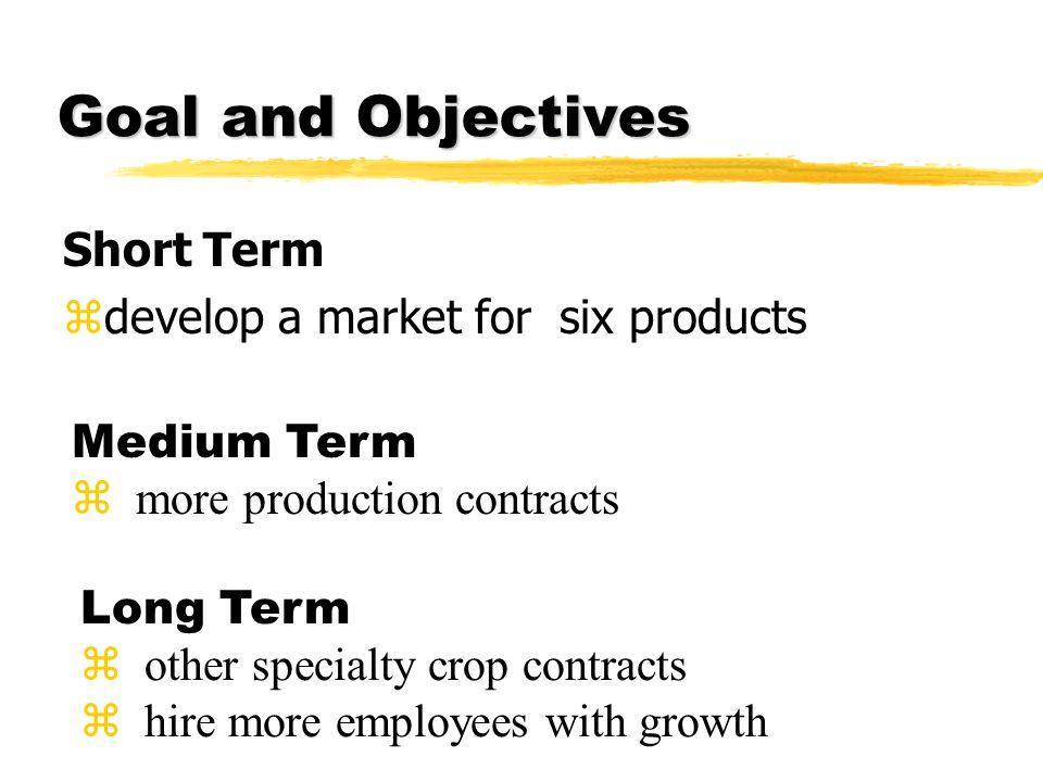 Goal and Objectives Short Term zdevelop a market for six products Medium Term z more production contracts Long Term z other specialty crop contracts z hire more employees with growth