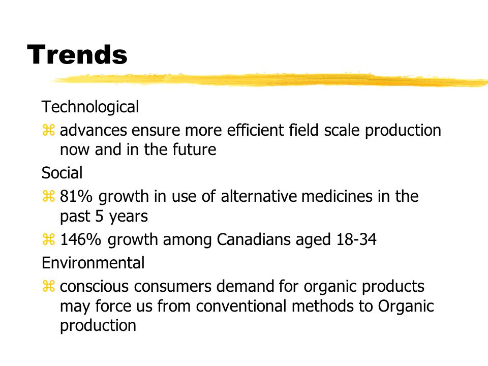 Trends Technological zadvances ensure more efficient field scale production now and in the future Social z81% growth in use of alternative medicines in the past 5 years z146% growth among Canadians aged 18-34 Environmental zconscious consumers demand for organic products may force us from conventional methods to Organic production