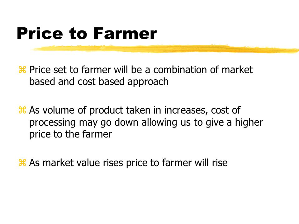 Price to Farmer zPrice set to farmer will be a combination of market based and cost based approach zAs volume of product taken in increases, cost of processing may go down allowing us to give a higher price to the farmer zAs market value rises price to farmer will rise