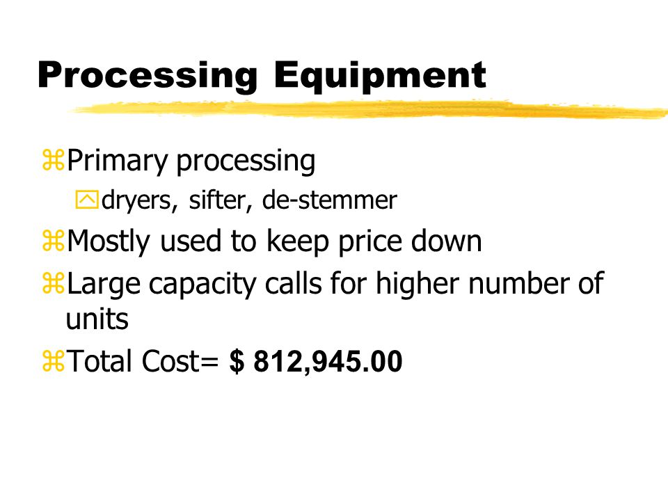 Processing Equipment zPrimary processing ydryers, sifter, de-stemmer zMostly used to keep price down zLarge capacity calls for higher number of units  Total Cost= $ 812,945.00