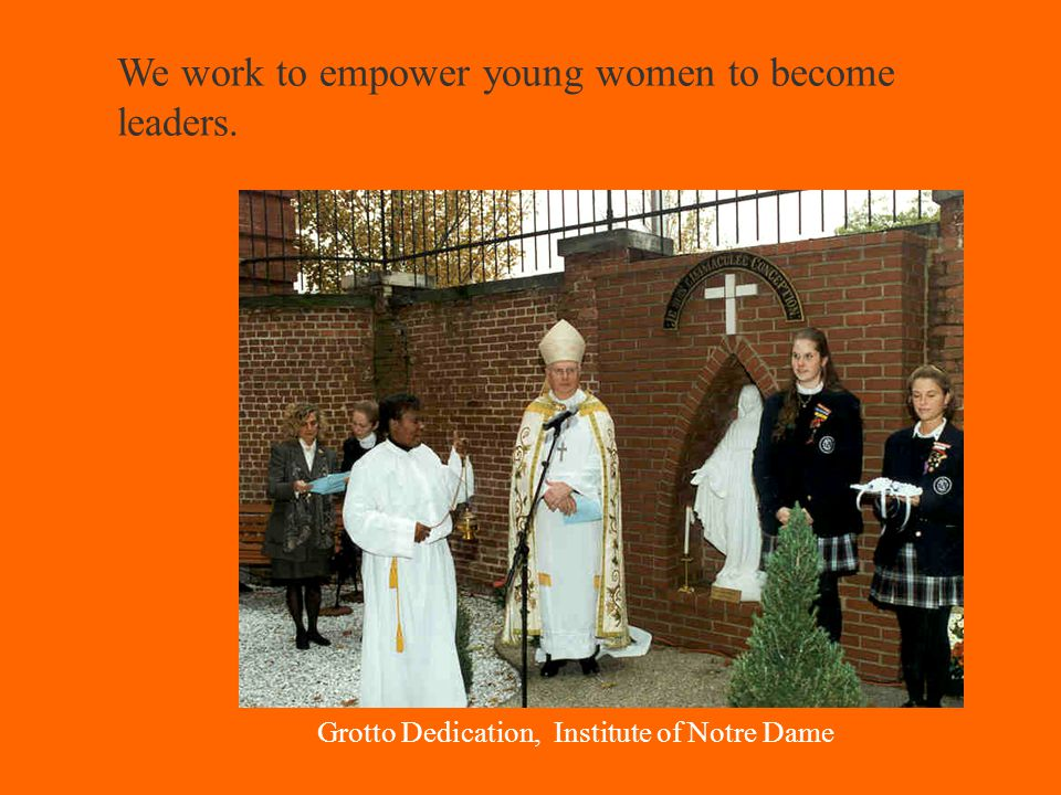 We work to empower young women to become leaders. Grotto Dedication, Institute of Notre Dame