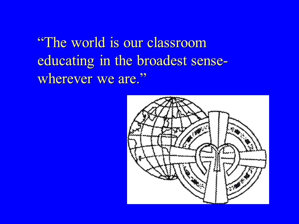 The world is our classroom educating in the broadest sense- wherever we are.