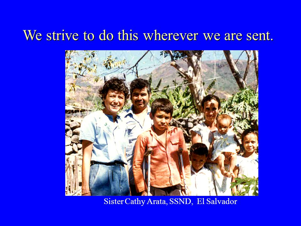 We strive to do this wherever we are sent. Sister Cathy Arata, SSND, El Salvador