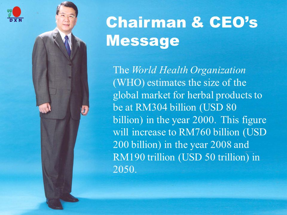 Chairman & CEO's Message The World Health Organization (WHO) estimates the size of the global market for herbal products to be at RM304 billion (USD 80 billion) in the year 2000.