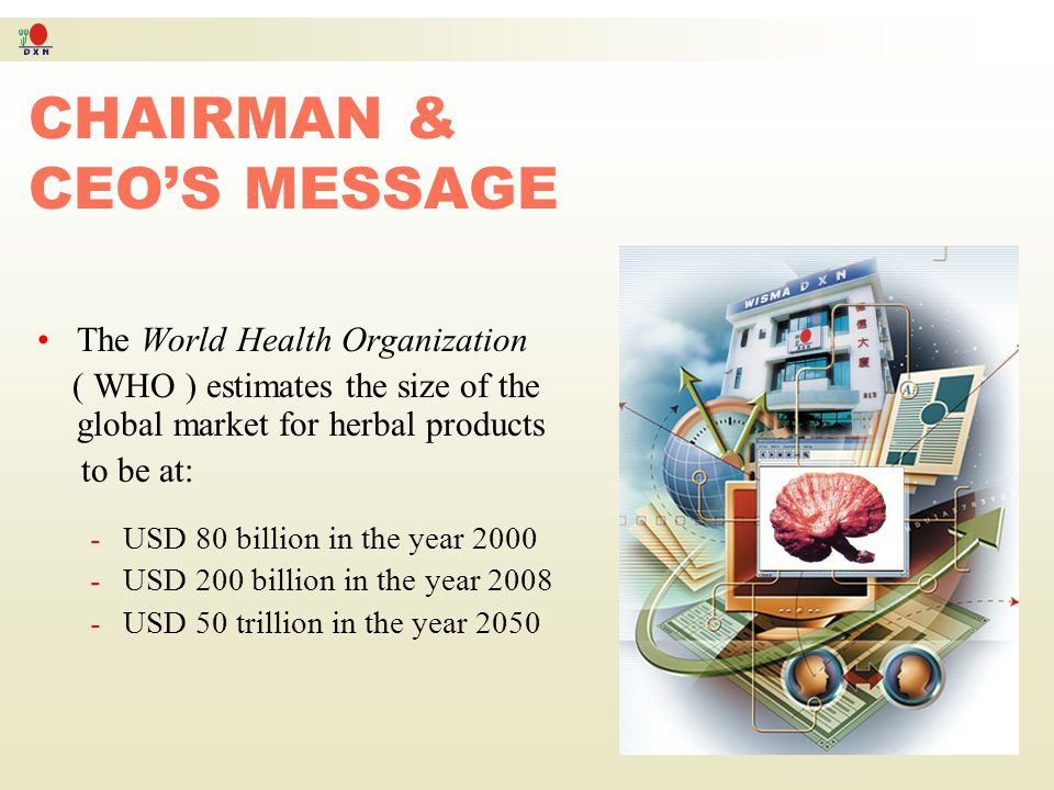Chairman & CEO's Message The World Health Organization (WHO) estimates the size of the global market for herbal products to be at RM304 billion (USD 8