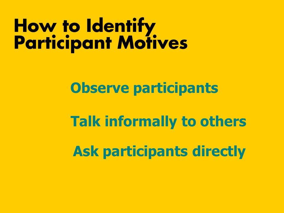 Observe participants How to Identify Participant Motives Talk informally to others Ask participants directly